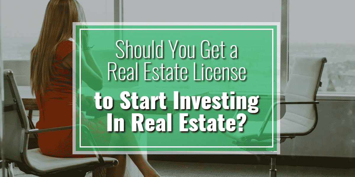 Should You Get A Real Estate License To Start Investing In Real